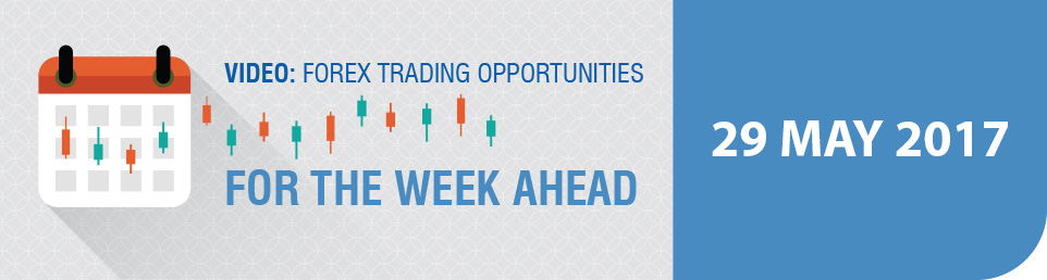 Video: Forex Trading Opportunities for the Week Ahead 29 May 17